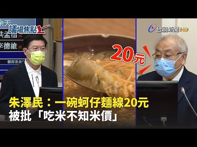 朱澤民:一碗蚵仔麵線20元 被批「吃米不知米價」【議場焦點】