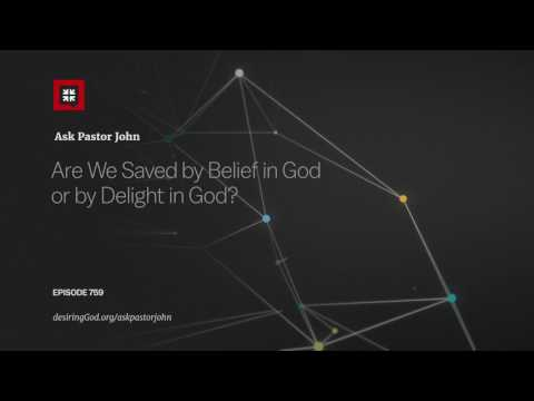 Are We Saved by Belief in God or by Delight in God? // Ask Pastor John