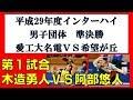 卓球 高校総体 2017 男子団体準決勝 木造勇人(愛工大名電)vs阿部悠人(希望が丘)