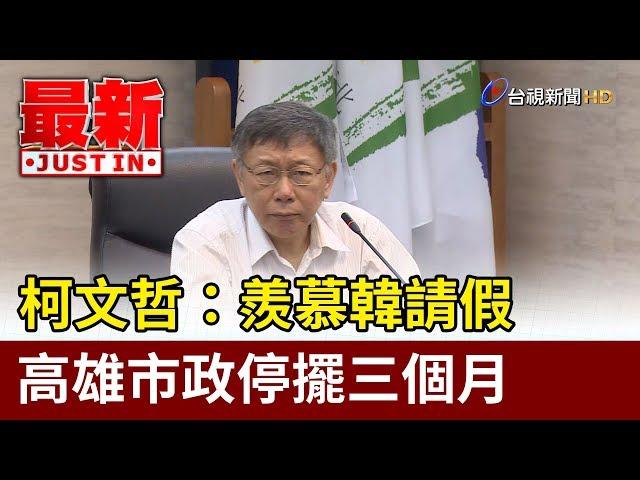 柯文哲:羨慕韓請假  高雄市政停擺三個月【最新快訊】