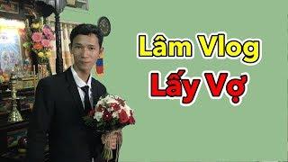 Lâm Vlog Đi Hỏi Cưới Vợ   Lâm Vlog Lấy Vợ - 1/12/2018