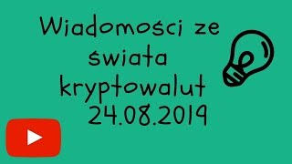 Wiadomości Ze świata Kryptowalut 24.08.2019