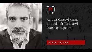 """Aydın Selcen: """"Avrupa Konseyi kararı tarih olarak Türkiye'yi 2004'e geri götürdü"""""""