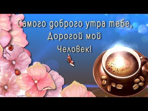 🎶💗 Самого доброго утра тебе, Дорогой мой Человек! 🎶💗 Анимационная  открытка 4K