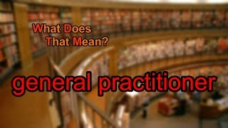 What does general practitioner mean?