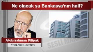 Abdurrahman Dilipak : Ne olacak şu Bankasya'nın hali?