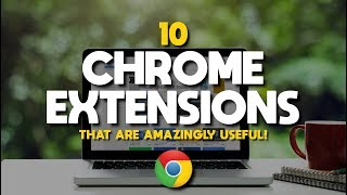 10 Chrome Extensions That Are Amazingly Useful!