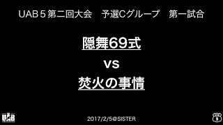 UAB5第二回大会_予選C⑴_隠舞69式 vs.焚火の事情
