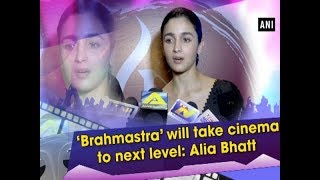 'Brahmastra' will take cinema to next level: Alia Bhatt  - #ANI News
