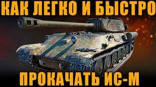 КАК БЫСТРЕЕ И ЛЕГЧЕ ВСЕГО ПРОКАЧАТЬ ИС-М [ World of Tanks ]