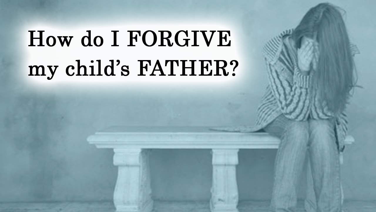 How To Forgive Your Childs Father Youtube