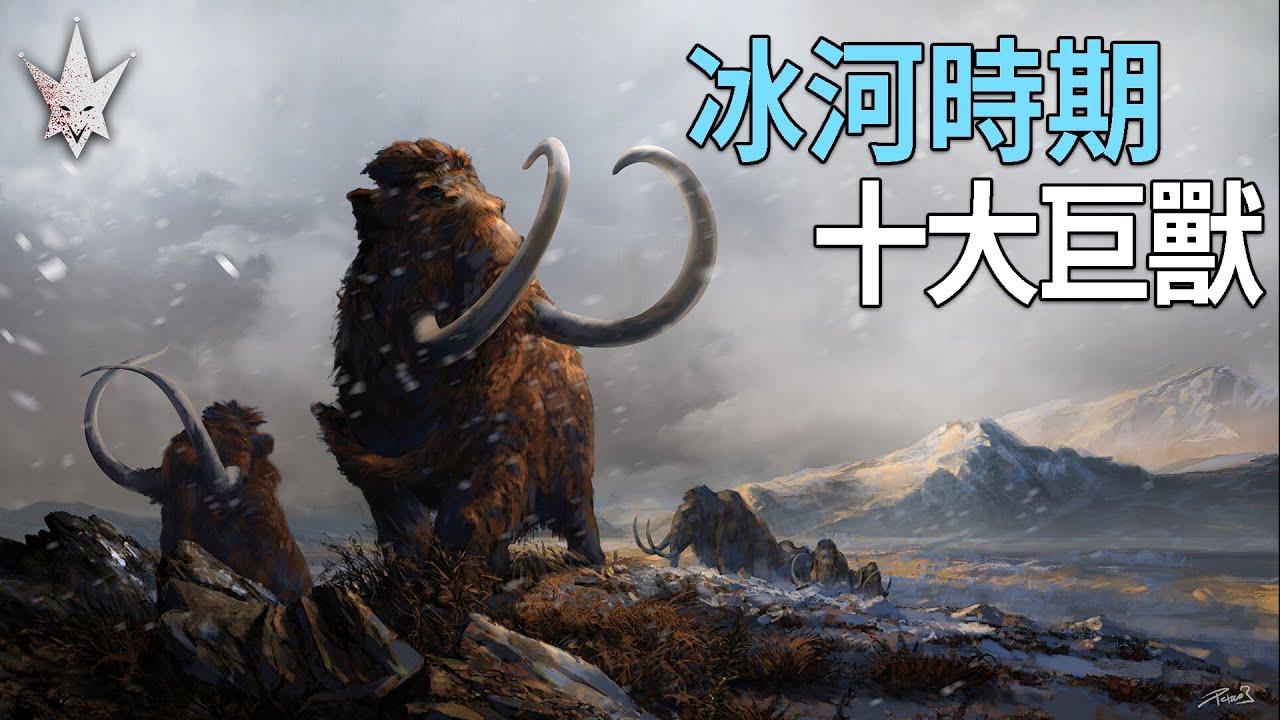 冰河時期十大巨獸,恐龍時代後生存於嚴寒氣候,曾經與人類共存過的古生物。