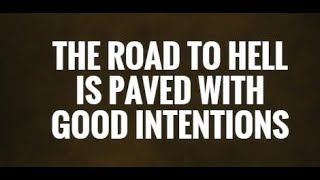 The Road to Hell is Paved with Good Intentions.