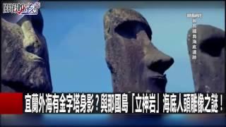 宜蘭外海有金字塔身影?與那國島「立神岩」海底人頭雕像之謎! 馬西屏 黃創夏 朱學恒 20161104-4 關鍵時刻