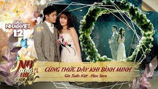 Cùng Thức Dậy Khi Bình Minh - Gin Tuấn Kiệt, Han Sara (Gala Nhạc Việt 12)