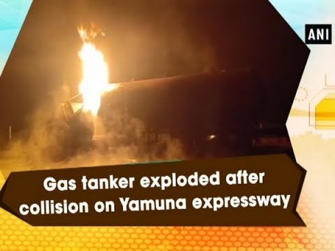 Gas tanker exploded after collision on Yamuna expressway  - #Uttar Pradesh News