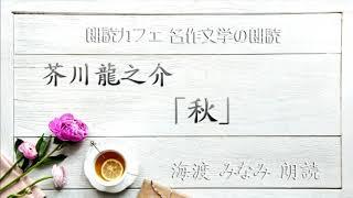 芥川龍之介「秋」朗読カフェ 海渡みなみ朗読 名作文学の朗読