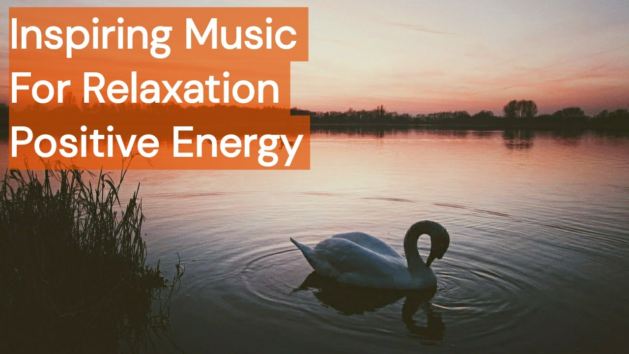 Inspiring Music For Positive Energy, Relaxation And Stress Relief.