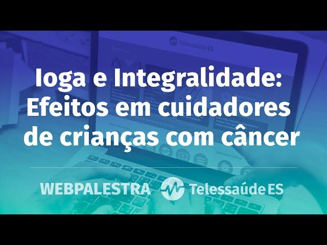 Webpalestra: Ioga e Integralidade - Efeitos em cuidadores de crianças com câncer