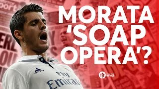 Morata: 'SOAP OPERA'? Tomorrow's Manchester United Transfer News Today! #21