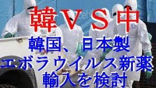 〔韓VS中〕韓国で、日本製エボラウイルス新薬の輸入が検討される!FDAの認可が出れば、韓国も日本の新薬を、導入するしかない事態に!!