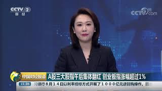 [中国财经报道]A股三大股指午后集体翻红 创业板指涨幅超过1%| CCTV财经