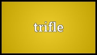 Trifle Meaning