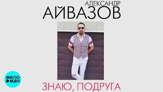 Александр Айвазов  - Знаю, подруга (Official Audio 2018)