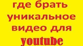 где брать уникальное видео для youtube