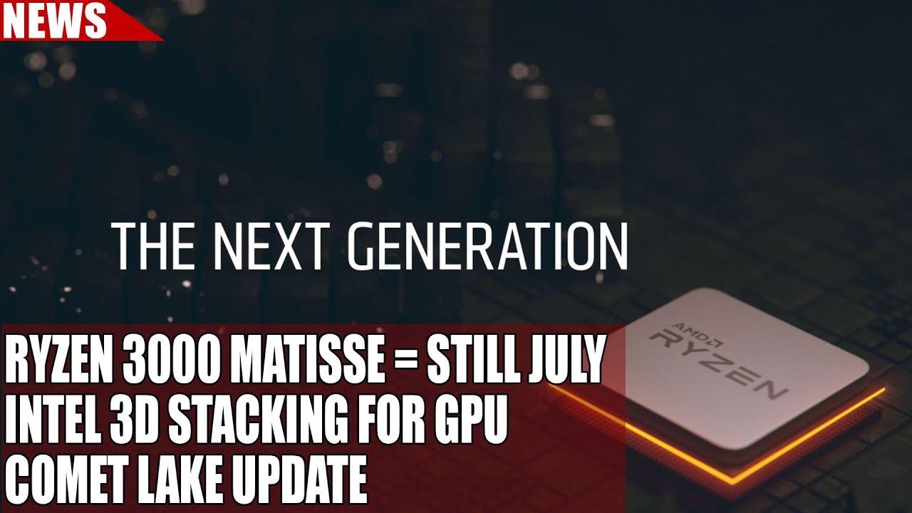 Ryzen 3000 Matisse = Still July, Says Source | Intel 3d Stacking For GPU |  Comet Lake Update