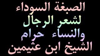 الصبغة السوداء لشعر الرجال والنساء  حرام  الشيخ ابن عثيمين