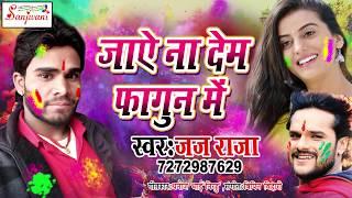 2018 का सबसे हिट होली गीत.जाऐ ना देम फागुन में. Jaj Raja.New Bhojpuri Hit Holi Songs