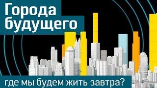 Будущее городов: где и как мы будем жить завтра? - The Future Of Cities (русская версия)