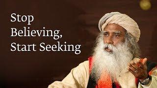 Stop Believing, Start Seeking   Sadhguru