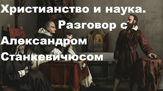 Христианство и наука.  Разговор с Александром СТАНКЕВИЧЮСОМ