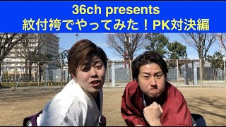 36ch[紋付袴でやってみた!!PK対決編]