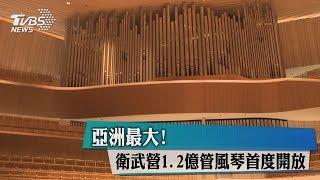 亞洲最大! 衛武營1.2億管風琴首度開放