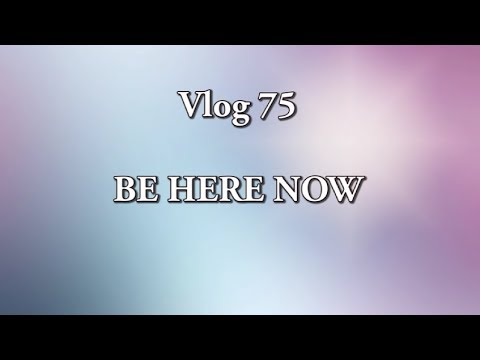 VLOG 75 - BE HERE NOW