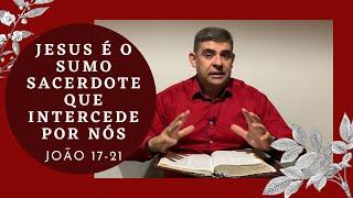 Jesus é o sumo sacerdote que intercede por nós - Jo 17-21