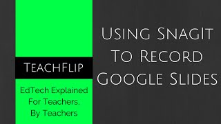 Using SnagIt to Record Google Slides