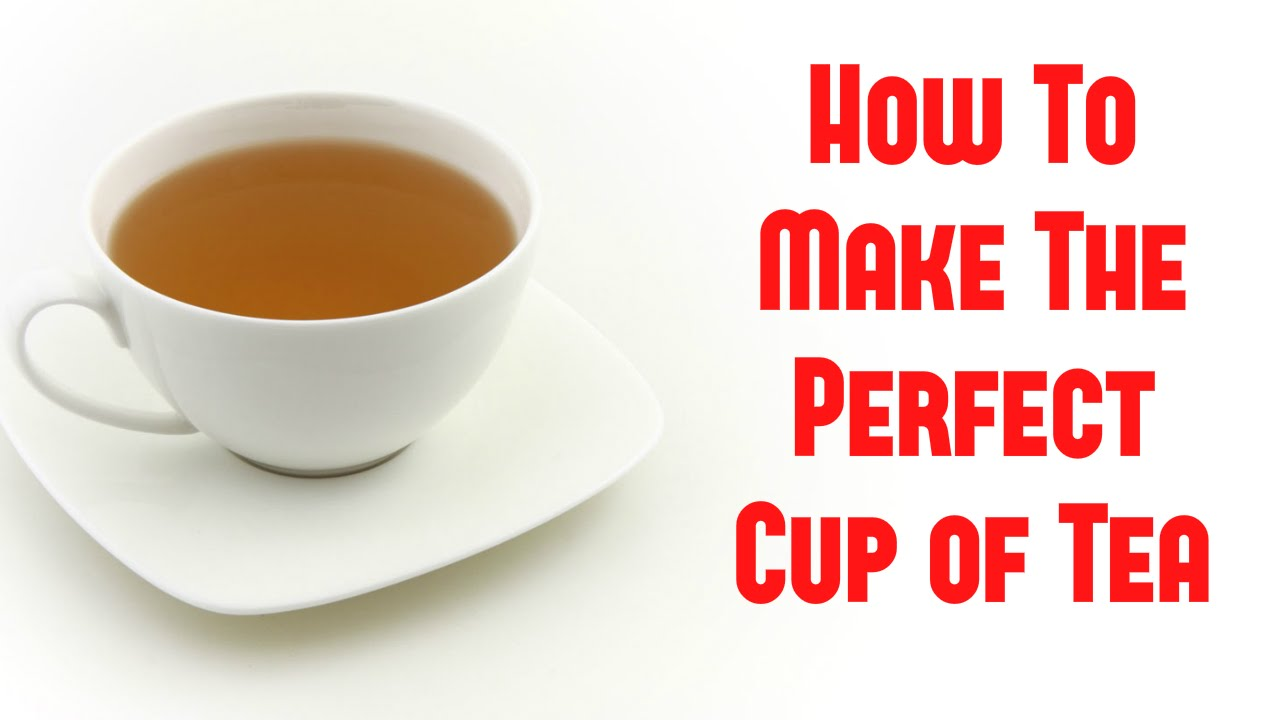 how to make the perfect cup of tea youtube