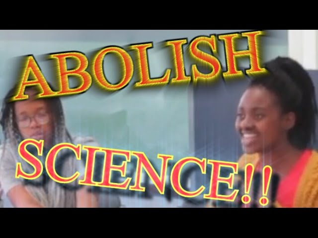 ABOLISH ALL SCIENCE 'COS ITS RACIST! -SJW University Student