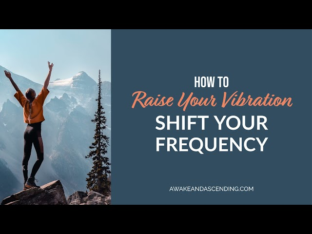 How to raise your vibration and shift your frequency