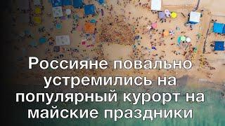 Россияне повально устремились на популярный курорт на майские праздники