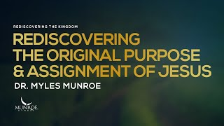 Rediscovering The Original Purpose and Assignment of Jesus | Dr. Myles Munroe