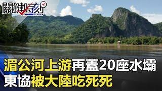 湄公河上游再蓋20座水壩東協水、電、路全被大陸吃死死!? 地球上最大的...