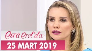 Esra Erol'da 25 Mart 2019 - Tek Parça