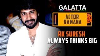 RK Suresh Always Thinks Big - Actor Ramana