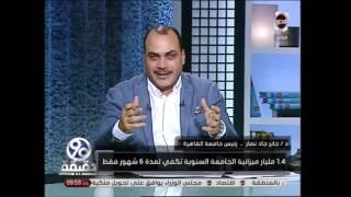 برنامج 90 دقيقة - رئيس جامعة القاهرة :1.4مليار ميزانية الجامعة كانت تكفى لمدة 6 شهور فقط