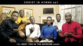 I'LL MEET YOU IN THE MORNING | Christ in Hymns Ep1| Jehovah Shalom Acapella (cover)